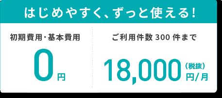 はじめやすく、ずっと使える!初期費用・基本費用0円 ご利用件数300件まで18,000円/月